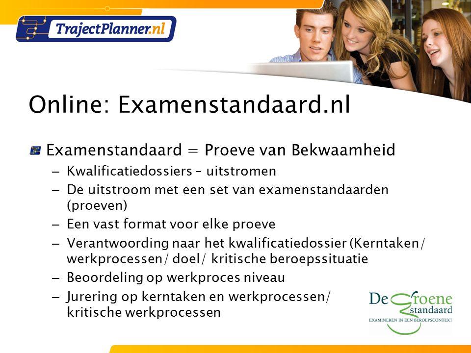 Online: Examenstandaard.nl Examenstandaard = Proeve van Bekwaamheid – Kwalificatiedossiers – uitstromen – De uitstroom met een set van examenstandaarden (proeven) – Een vast format voor elke proeve – Verantwoording naar het kwalificatiedossier (Kerntaken/ werkprocessen/ doel/ kritische beroepssituatie – Beoordeling op werkproces niveau – Jurering op kerntaken en werkprocessen/ kritische werkprocessen
