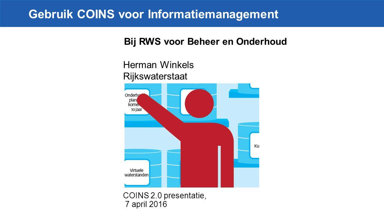 COINS 2.0 presentatie, 7 april 2016 Gebruik COINS voor Informatiemanagement Herman Winkels Rijkswaterstaat Bij RWS voor Beheer en Onderhoud