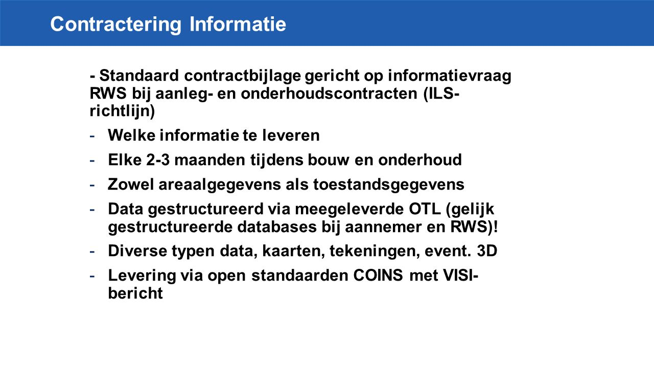 Contractering Informatie - Standaard contractbijlage gericht op informatievraag RWS bij aanleg- en onderhoudscontracten (ILS- richtlijn) -Welke informatie te leveren -Elke 2-3 maanden tijdens bouw en onderhoud -Zowel areaalgegevens als toestandsgegevens -Data gestructureerd via meegeleverde OTL (gelijk gestructureerde databases bij aannemer en RWS).