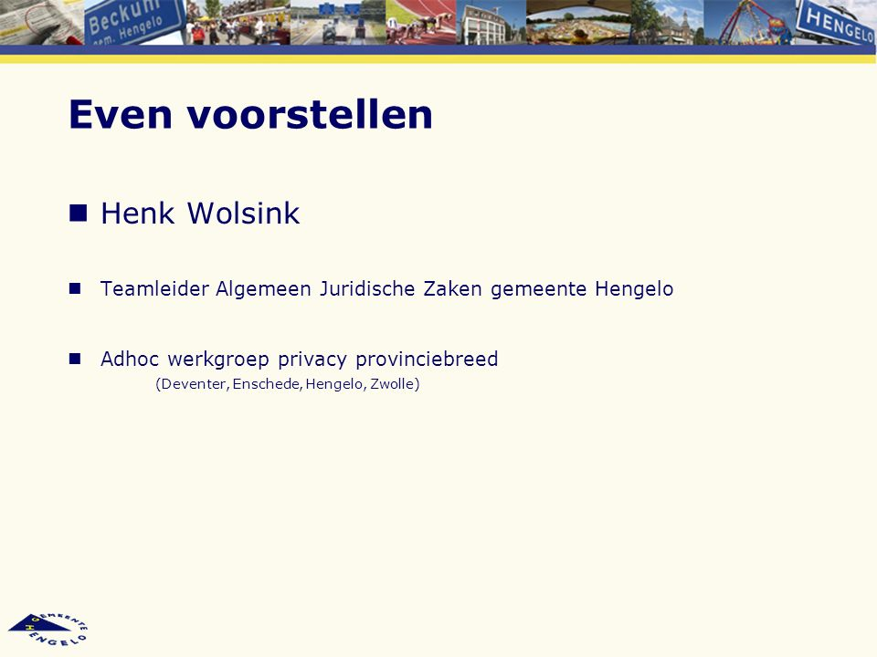 Even voorstellen Henk Wolsink Teamleider Algemeen Juridische Zaken gemeente Hengelo Adhoc werkgroep privacy provinciebreed (Deventer, Enschede, Hengelo, Zwolle)