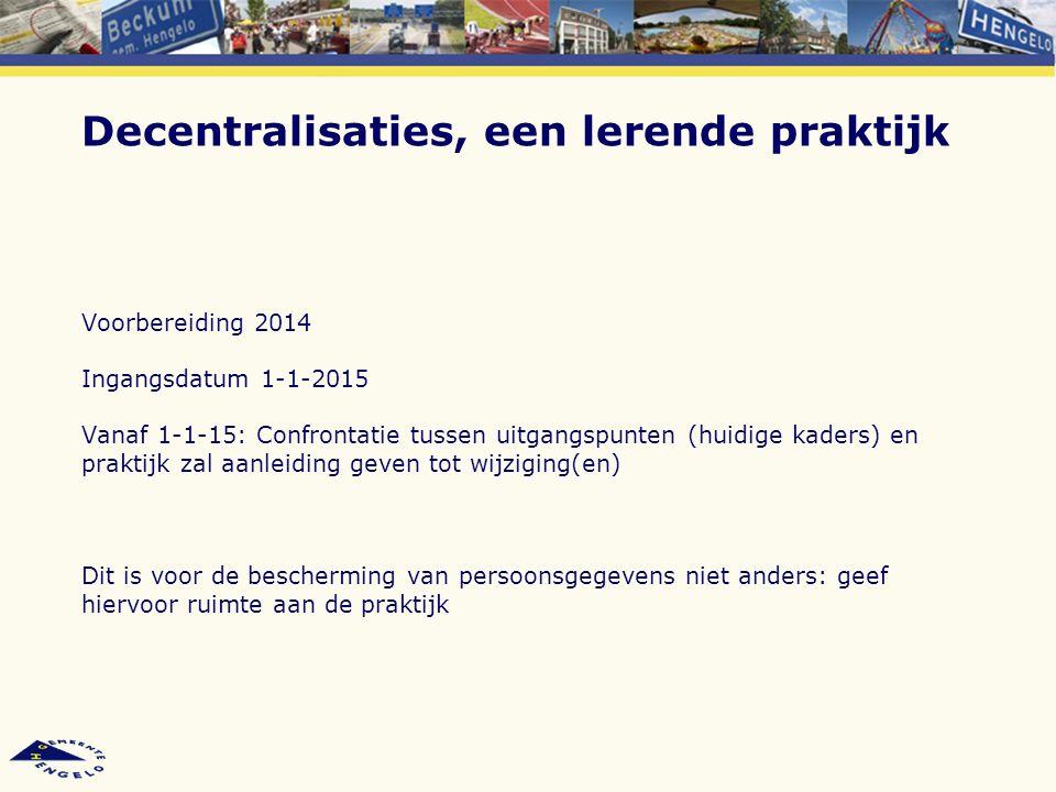 Decentralisaties, een lerende praktijk Voorbereiding 2014 Ingangsdatum 1-1-2015 Vanaf 1-1-15: Confrontatie tussen uitgangspunten (huidige kaders) en p