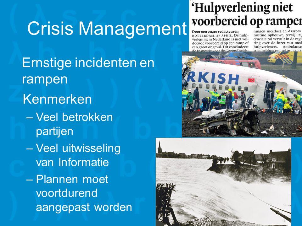 Crisis Management Ernstige incidenten en rampen Kenmerken –Veel betrokken partijen –Veel uitwisseling van Informatie –Plannen moet voortdurend aangepast worden