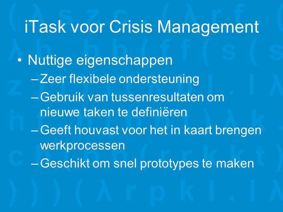 iTask voor Crisis Management Nuttige eigenschappen –Zeer flexibele ondersteuning –Gebruik van tussenresultaten om nieuwe taken te definiëren –Geeft houvast voor het in kaart brengen werkprocessen –Geschikt om snel prototypes te maken