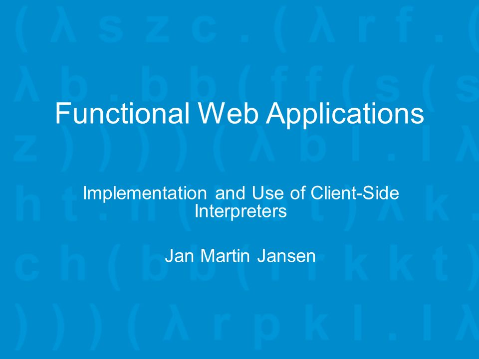Functional Web Applications Implementation and Use of Client-Side Interpreters Jan Martin Jansen