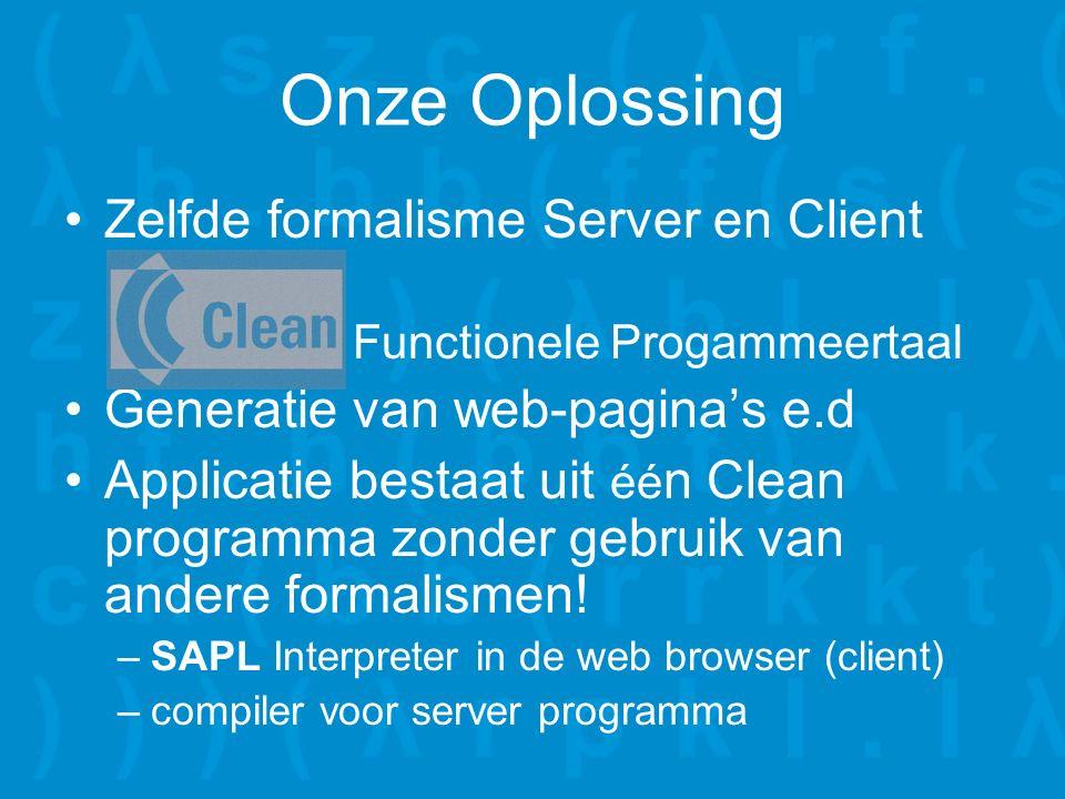 Onze Oplossing Zelfde formalisme Server en Client –Clea Functionele Progammeertaal Generatie van web-pagina's e.d Applicatie bestaat uit éé n Clean programma zonder gebruik van andere formalismen.