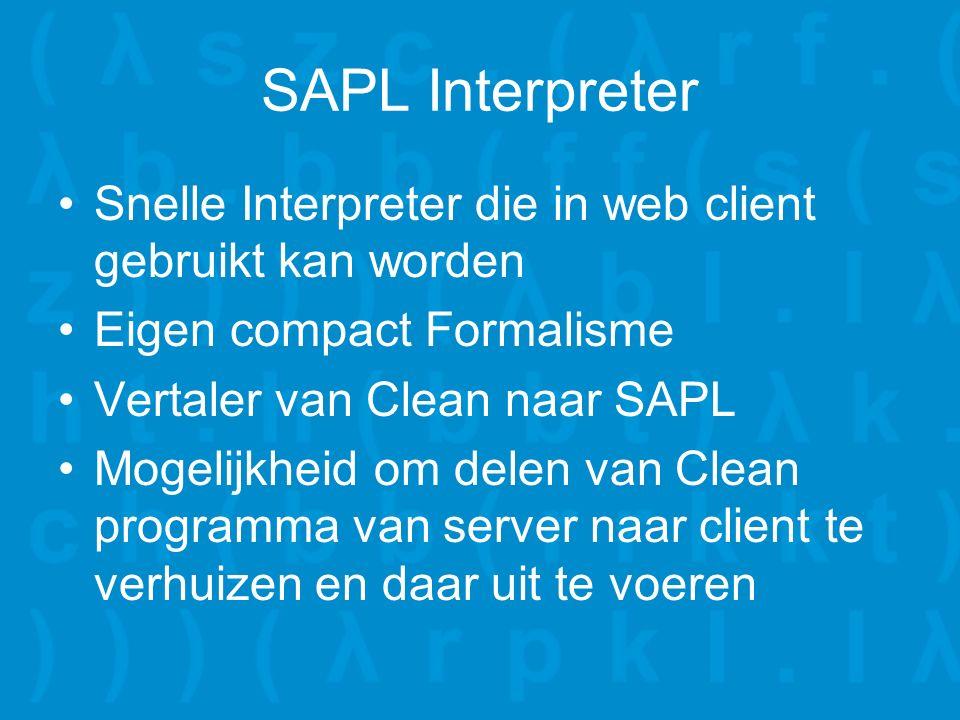 SAPL Interpreter Snelle Interpreter die in web client gebruikt kan worden Eigen compact Formalisme Vertaler van Clean naar SAPL Mogelijkheid om delen van Clean programma van server naar client te verhuizen en daar uit te voeren