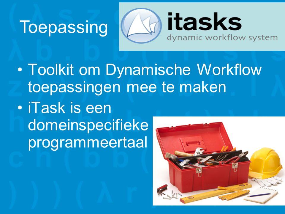Toolkit om Dynamische Workflow toepassingen mee te maken iTask is een domeinspecifieke programmeertaal Toepassing