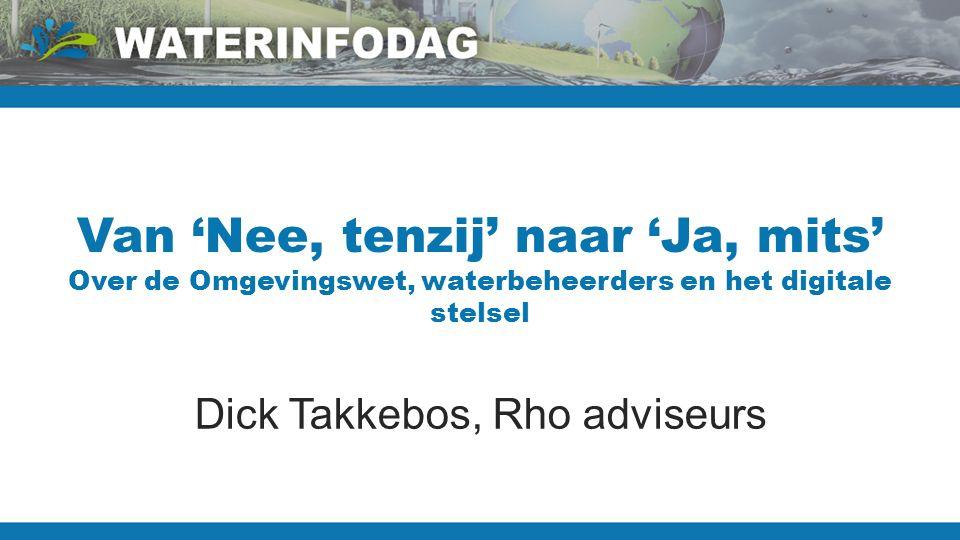 Van 'Nee, tenzij' naar 'Ja, mits' Over de Omgevingswet, waterbeheerders en het digitale stelsel Dick Takkebos, Rho adviseurs