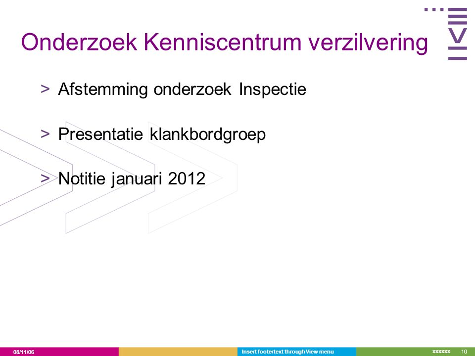 08/11/06 xxxxxx Onderzoek Kenniscentrum verzilvering >Afstemming onderzoek Inspectie >Presentatie klankbordgroep >Notitie januari 2012 Insert footertext through View menu10