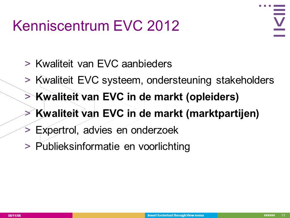 08/11/06 xxxxxx Kenniscentrum EVC 2012 >Kwaliteit van EVC aanbieders >Kwaliteit EVC systeem, ondersteuning stakeholders >Kwaliteit van EVC in de markt (opleiders) >Kwaliteit van EVC in de markt (marktpartijen) >Expertrol, advies en onderzoek >Publieksinformatie en voorlichting Insert footertext through View menu11