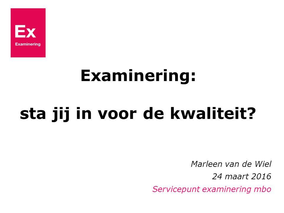 Marleen van de Wiel 24 maart 2016 Servicepunt examinering mbo Examinering: sta jij in voor de kwaliteit