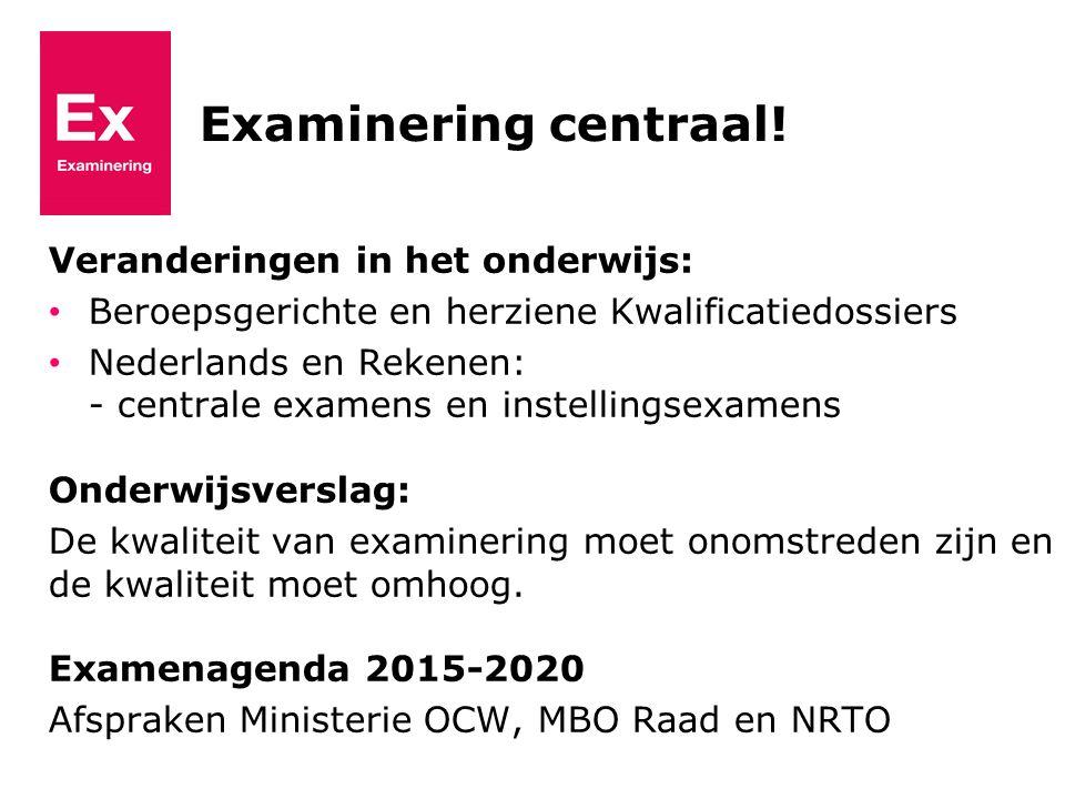 Examinering centraal! Veranderingen in het onderwijs: Beroepsgerichte en herziene Kwalificatiedossiers Nederlands en Rekenen: - centrale examens en in