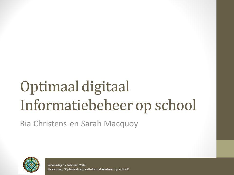 Optimaal digitaal Informatiebeheer op school Ria Christens en Sarah Macquoy Woensdag 17 februari 2016 Navorming Optimaal digitaal Informatiebeheer op school