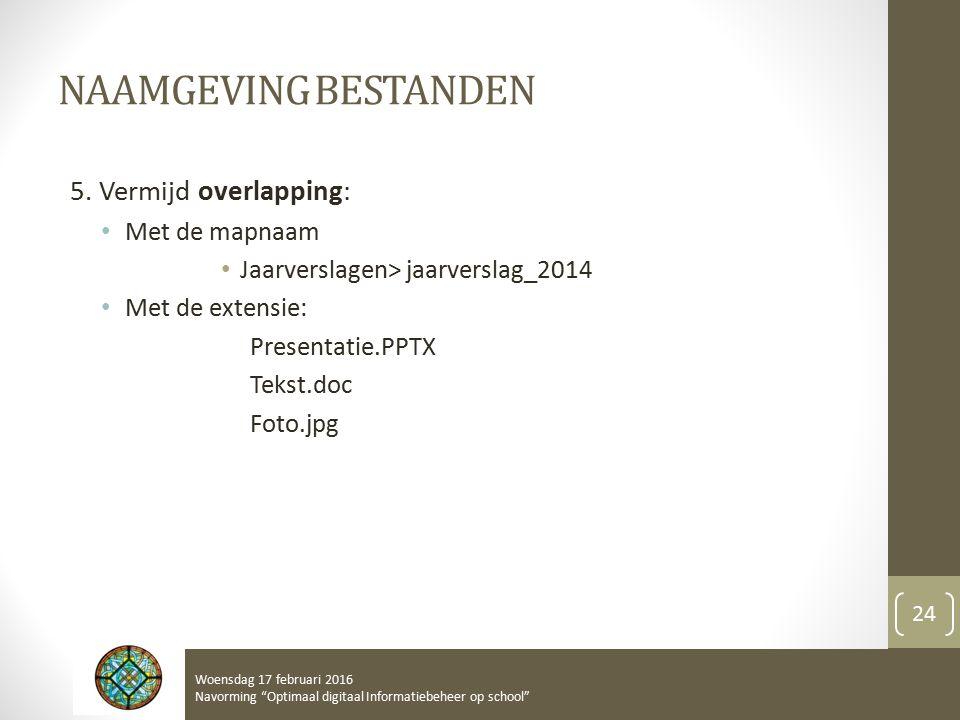 NAAMGEVING BESTANDEN 5. Vermijd overlapping: Met de mapnaam Jaarverslagen> jaarverslag_2014 Met de extensie: Presentatie.PPTX Tekst.doc Foto.jpg Woens