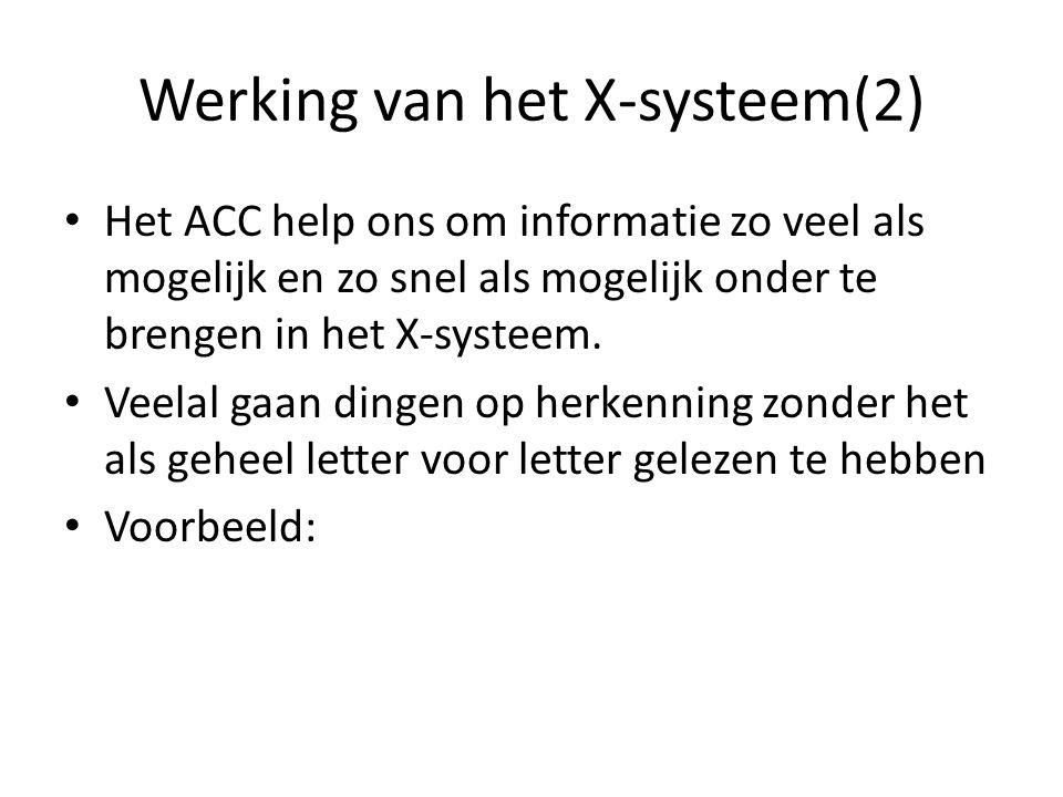 Werking van het X-systeem(2) Het ACC help ons om informatie zo veel als mogelijk en zo snel als mogelijk onder te brengen in het X-systeem. Veelal gaa