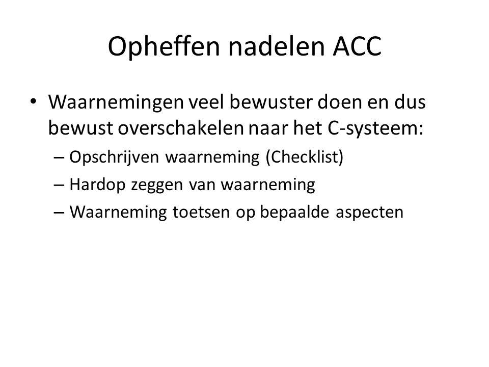 Opheffen nadelen ACC Waarnemingen veel bewuster doen en dus bewust overschakelen naar het C-systeem: – Opschrijven waarneming (Checklist) – Hardop zeg