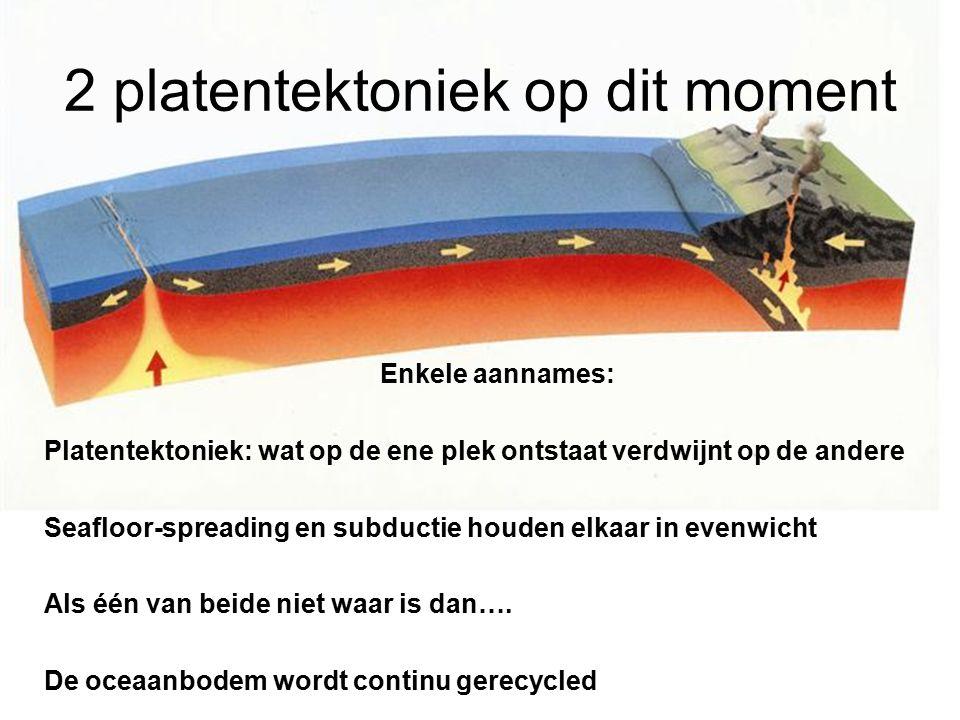 2 platentektoniek op dit moment Enkele aannames: Platentektoniek: wat op de ene plek ontstaat verdwijnt op de andere Seafloor-spreading en subductie h
