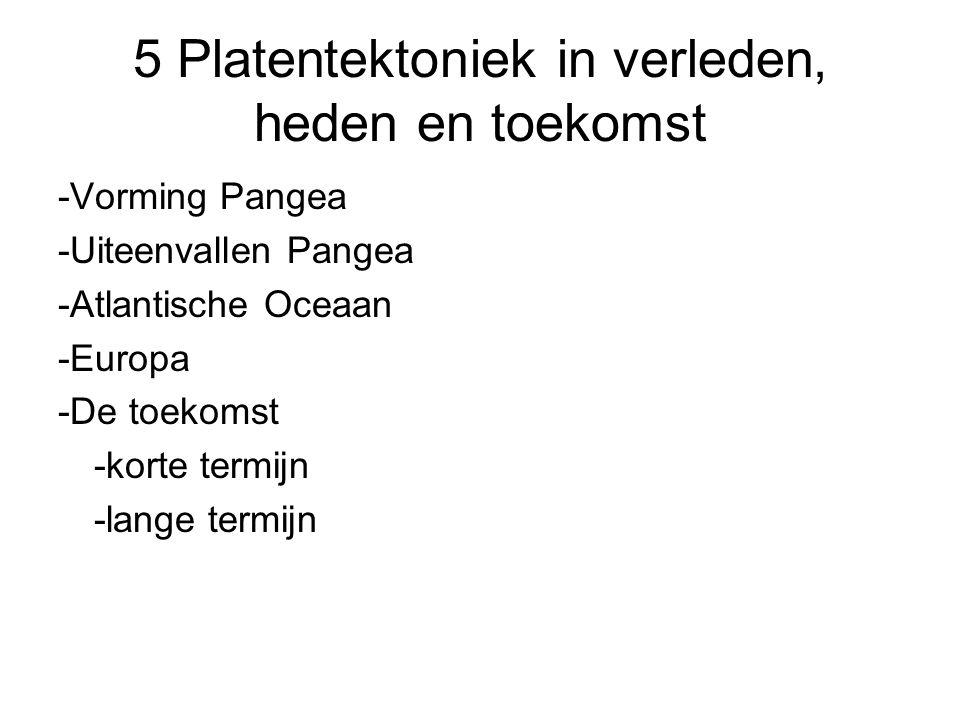 5 Platentektoniek in verleden, heden en toekomst -Vorming Pangea -Uiteenvallen Pangea -Atlantische Oceaan -Europa -De toekomst -korte termijn -lange t