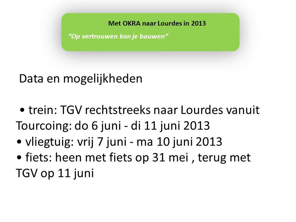 Data en mogelijkheden trein: TGV rechtstreeks naar Lourdes vanuit Tourcoing: do 6 juni - di 11 juni 2013 vliegtuig: vrij 7 juni - ma 10 juni 2013 fiets: heen met fiets op 31 mei, terug met TGV op 11 juni Op vertrouwen kan je bouwen Met OKRA naar Lourdes in 2013