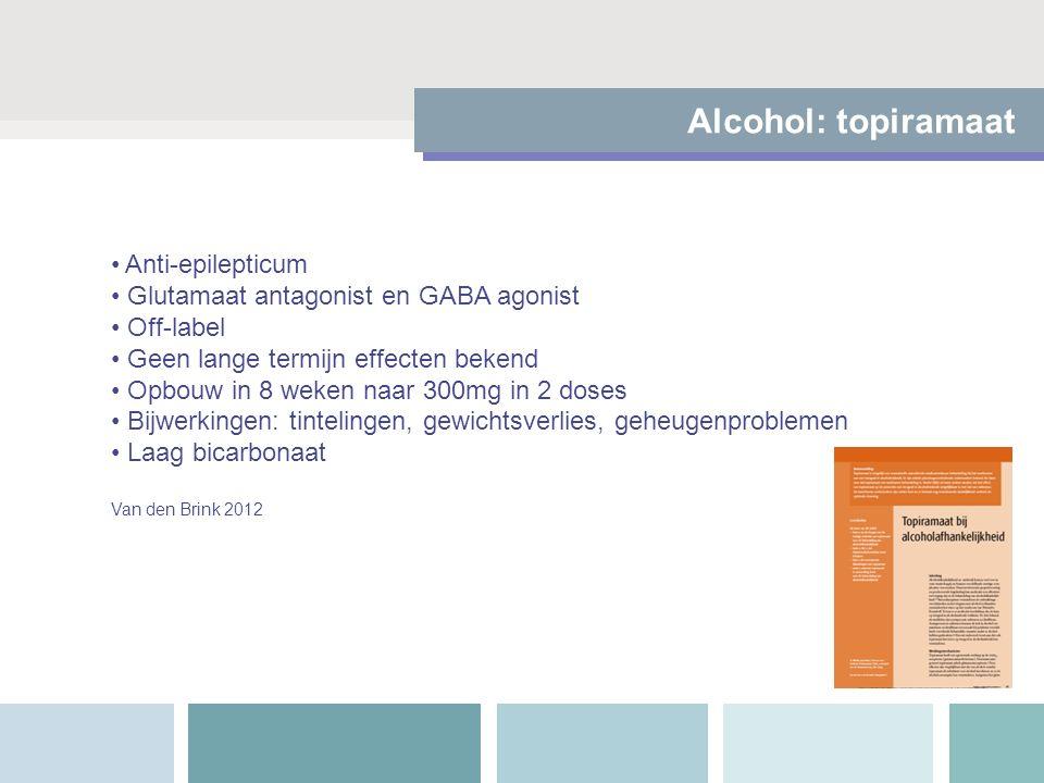 Alcohol: topiramaat Anti-epilepticum Glutamaat antagonist en GABA agonist Off-label Geen lange termijn effecten bekend Opbouw in 8 weken naar 300mg in 2 doses Bijwerkingen: tintelingen, gewichtsverlies, geheugenproblemen Laag bicarbonaat Van den Brink 2012