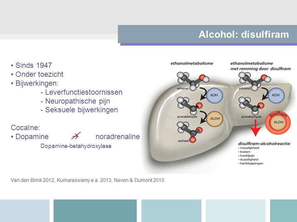 Alcohol: disulfiram Sinds 1947 Onder toezicht Bijwerkingen: - Leverfunctiestoornissen - Neuropathische pijn - Seksuele bijwerkingen Cocaïne: Dopamine  noradrenaline Dopamine-betahydroxylase Van den Brink 2012, Kumaraswamy e.a.