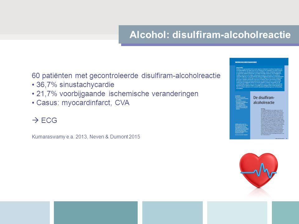 Alcohol: disulfiram-alcoholreactie 60 patiënten met gecontroleerde disulfiram-alcoholreactie 36,7% sinustachycardie 21,7% voorbijgaande ischemische veranderingen Casus: myocardinfarct, CVA  ECG Kumaraswamy e.a.