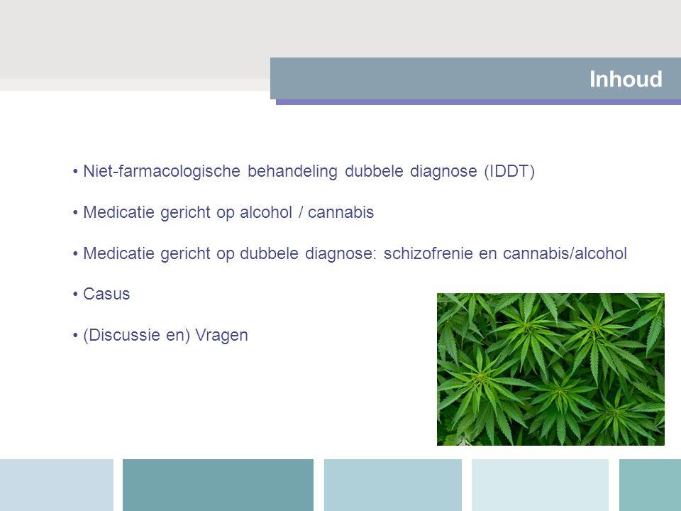 Inhoud Niet-farmacologische behandeling dubbele diagnose (IDDT) Medicatie gericht op alcohol / cannabis Medicatie gericht op dubbele diagnose: schizofrenie en cannabis/alcohol Casus (Discussie en) Vragen