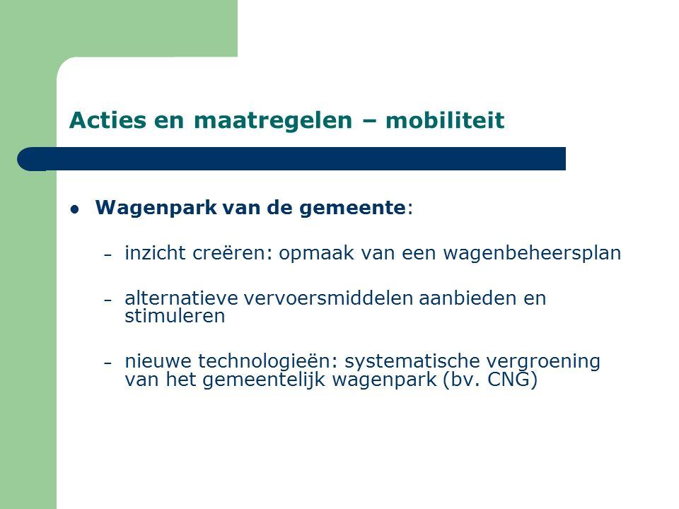 Acties en maatregelen – mobiliteit Wagenpark van de gemeente: – inzicht creëren: opmaak van een wagenbeheersplan – alternatieve vervoersmiddelen aanbieden en stimuleren – nieuwe technologieën: systematische vergroening van het gemeentelijk wagenpark (bv.