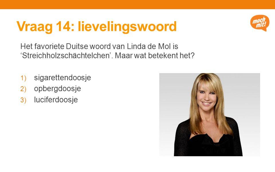 Vraag 14: lievelingswoord Het favoriete Duitse woord van Linda de Mol is 'Streichholzschächtelchen'.