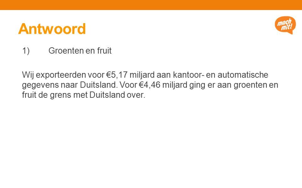 Antwoord 1) Groenten en fruit Wij exporteerden voor €5,17 miljard aan kantoor- en automatische gegevens naar Duitsland.