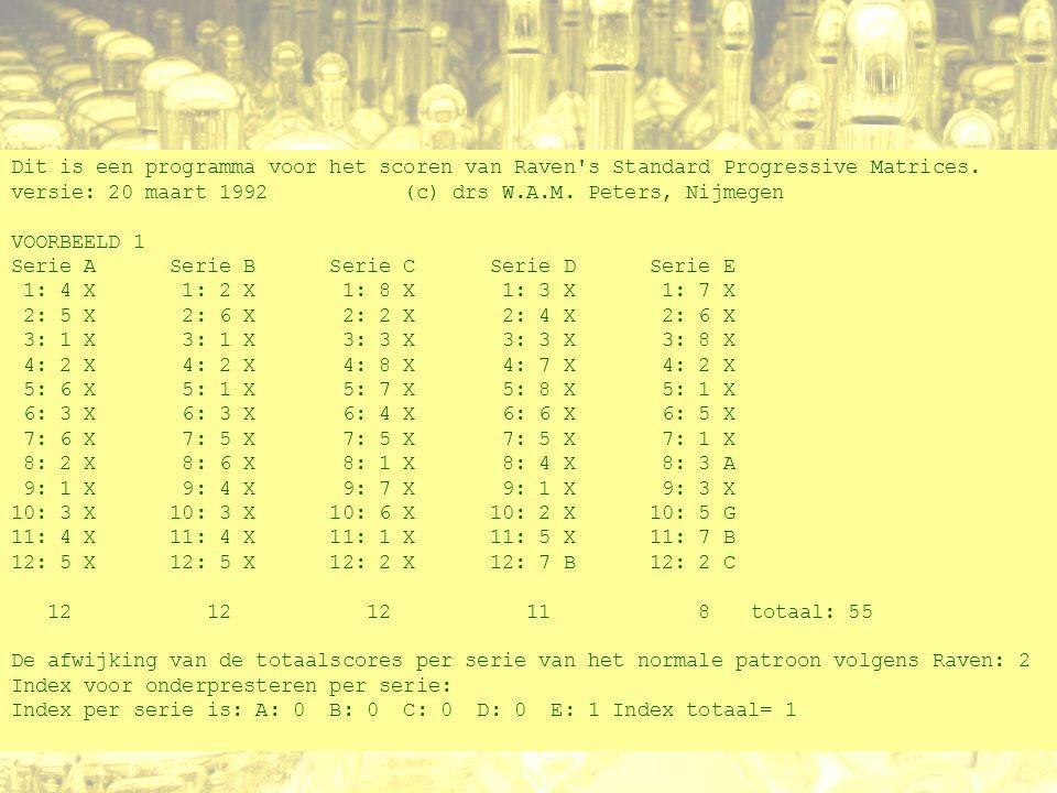 Dit is een programma voor het scoren van Raven's Standard Progressive Matrices. versie: 20 maart 1992 (c) drs W.A.M. Peters, Nijmegen VOORBEELD 1 Seri