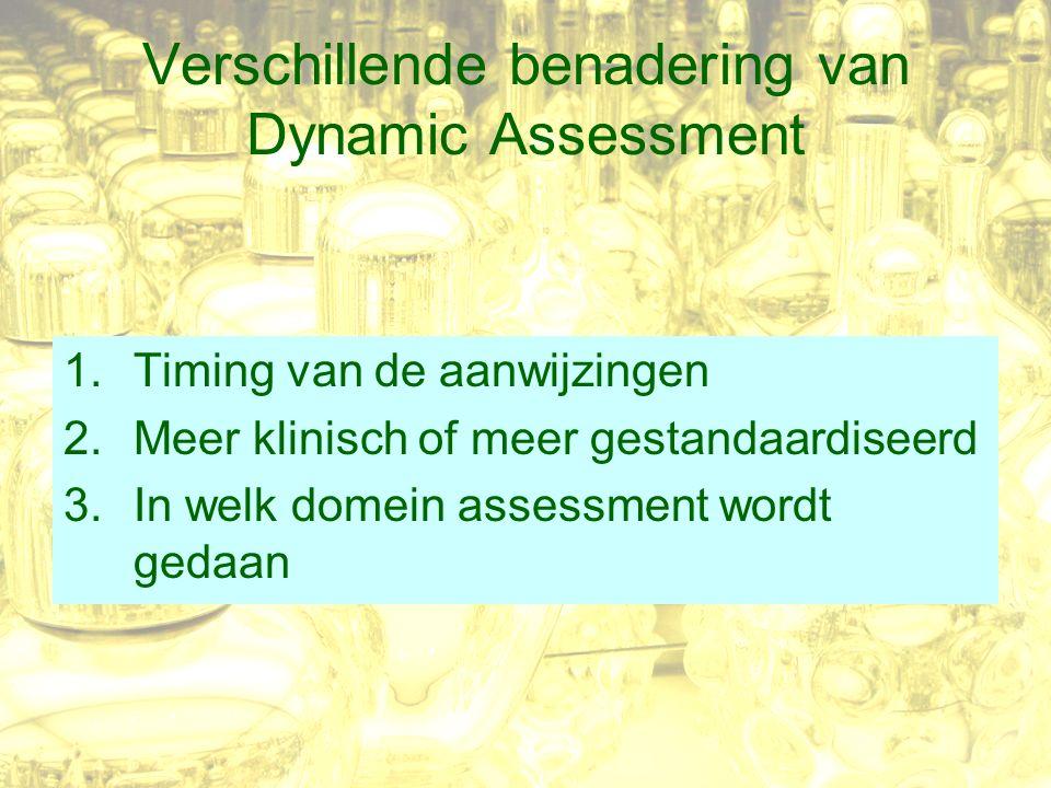 Verschillende benadering van Dynamic Assessment 1.Timing van de aanwijzingen 2.Meer klinisch of meer gestandaardiseerd 3.In welk domein assessment wordt gedaan