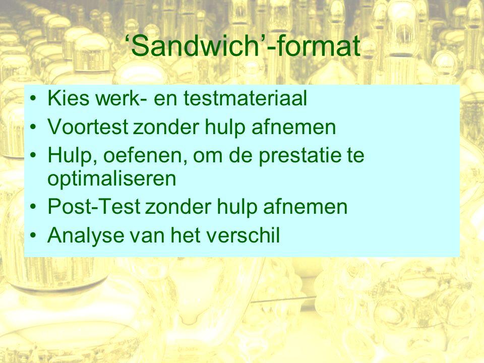 'Sandwich'-format Kies werk- en testmateriaal Voortest zonder hulp afnemen Hulp, oefenen, om de prestatie te optimaliseren Post-Test zonder hulp afnemen Analyse van het verschil