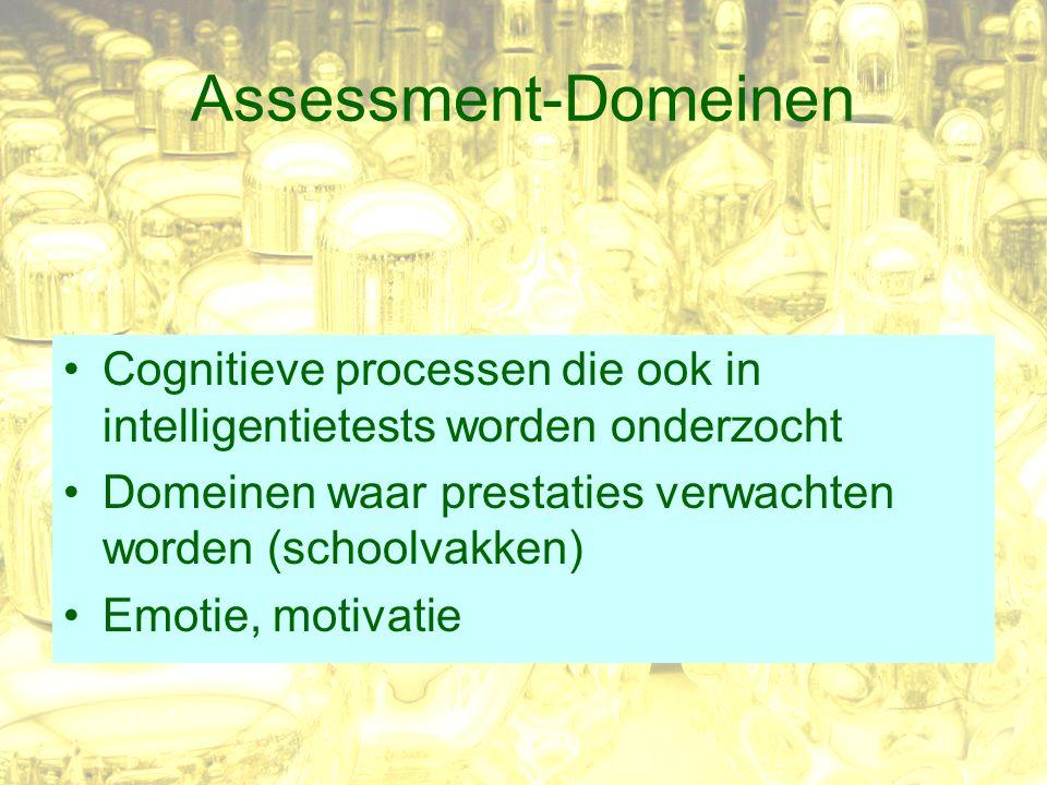 Assessment-Domeinen Cognitieve processen die ook in intelligentietests worden onderzocht Domeinen waar prestaties verwachten worden (schoolvakken) Emotie, motivatie