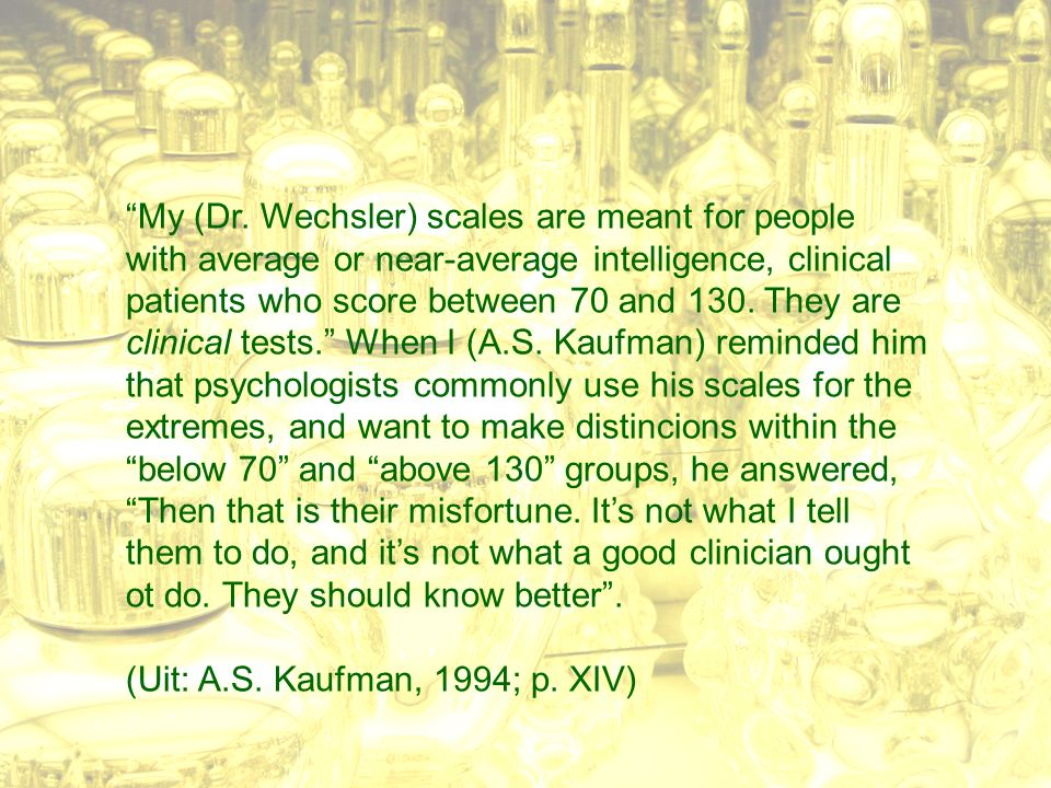 """My (Dr. Wechsler) scales are meant for people with average or near-average intelligence, clinical patients who score between 70 and 130. They are cli"