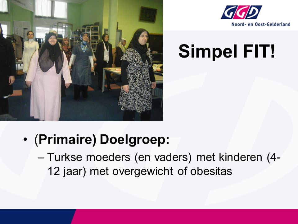 Simpel FIT! (Primaire) Doelgroep: –Turkse moeders (en vaders) met kinderen (4- 12 jaar) met overgewicht of obesitas