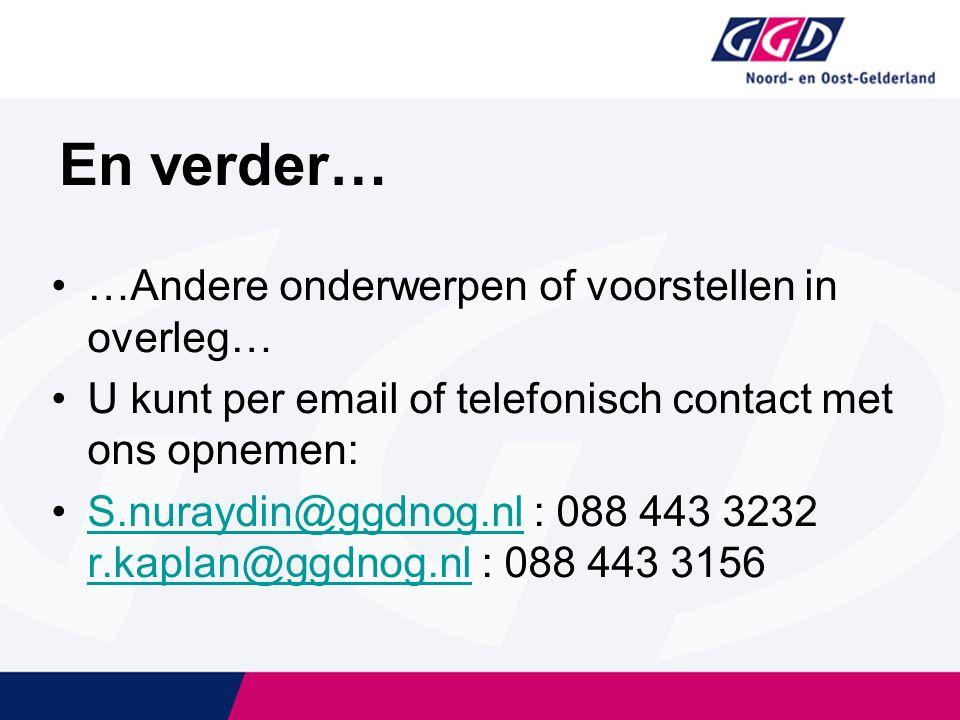 En verder… …Andere onderwerpen of voorstellen in overleg… U kunt per email of telefonisch contact met ons opnemen: S.nuraydin@ggdnog.nl : 088 443 3232 r.kaplan@ggdnog.nl : 088 443 3156S.nuraydin@ggdnog.nl r.kaplan@ggdnog.nl