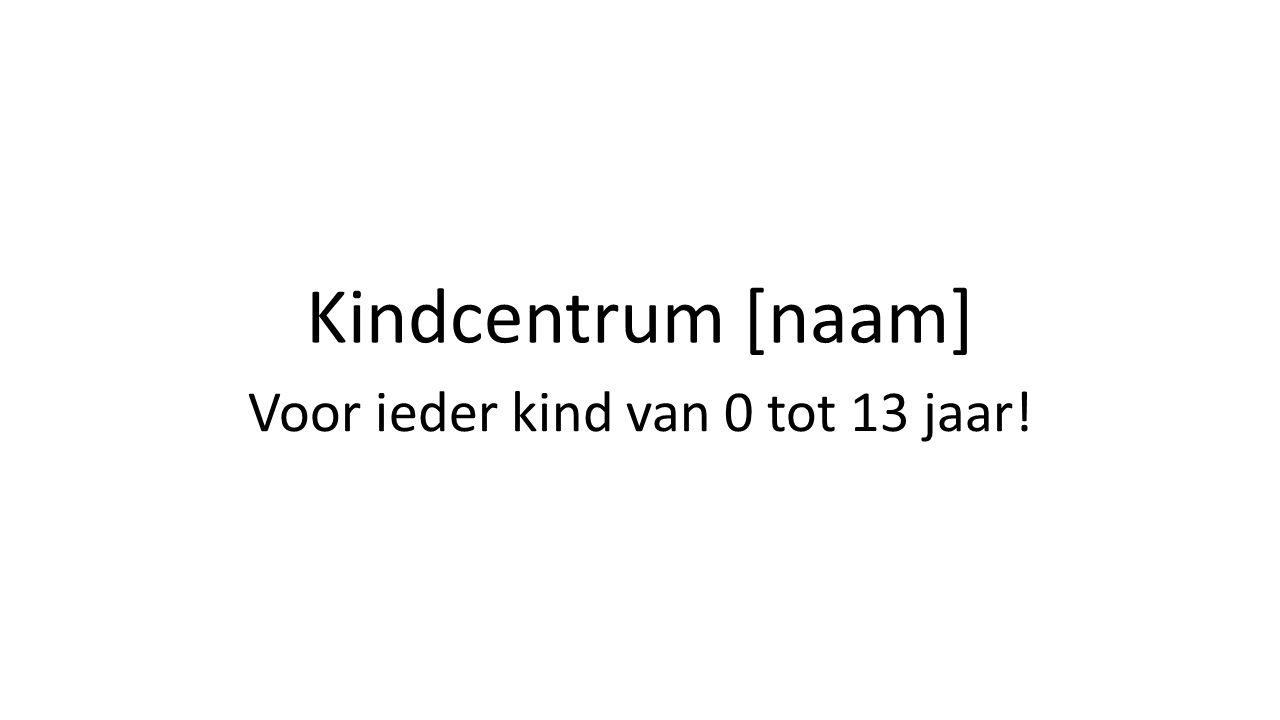 Kindcentrum [naam] Voor ieder kind van 0 tot 13 jaar!