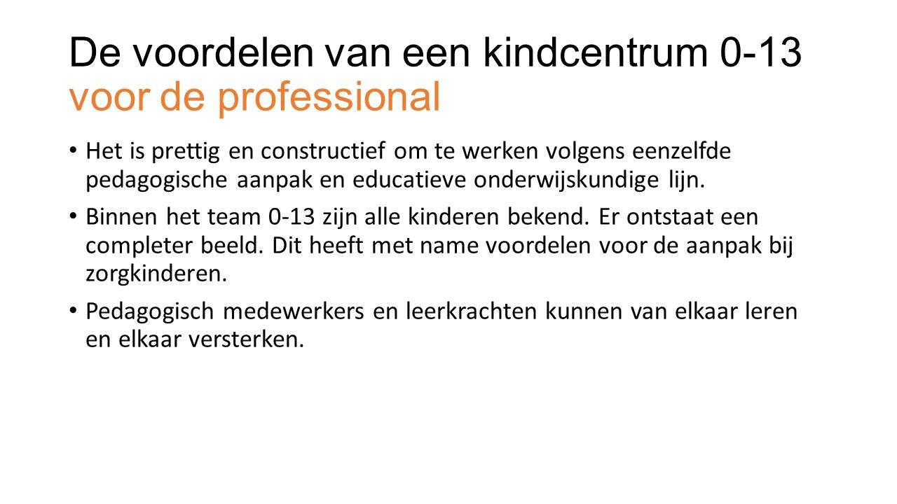 De voordelen van een kindcentrum 0-13 voor de professional Het is prettig en constructief om te werken volgens eenzelfde pedagogische aanpak en educatieve onderwijskundige lijn.