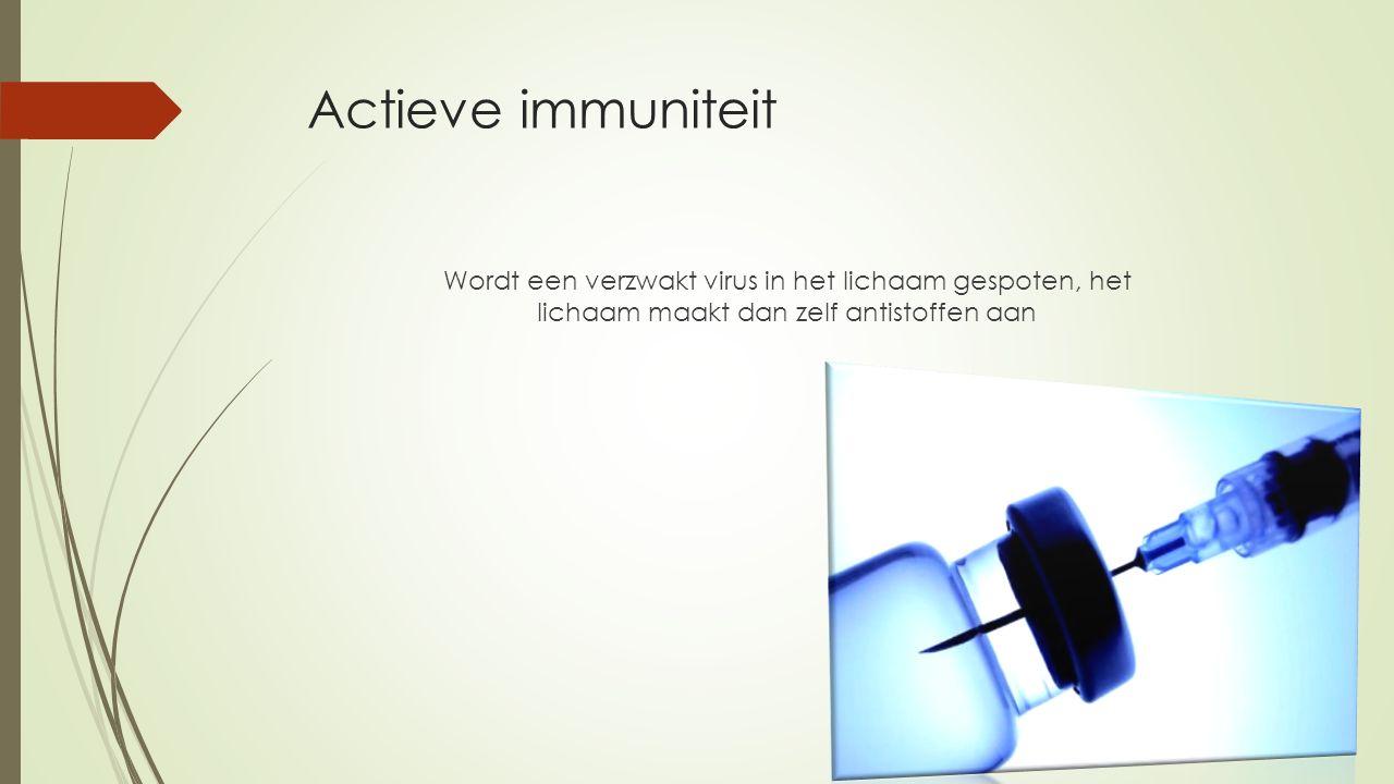 Actieve immuniteit Wordt een verzwakt virus in het lichaam gespoten, het lichaam maakt dan zelf antistoffen aan
