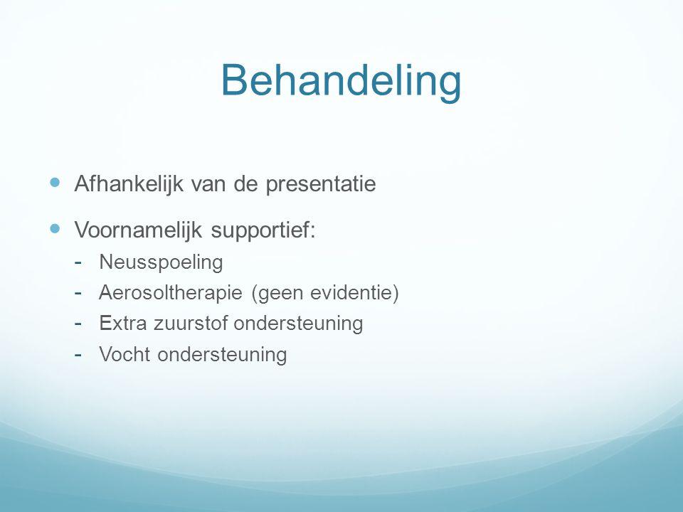 Behandeling Afhankelijk van de presentatie Voornamelijk supportief:  Neusspoeling  Aerosoltherapie (geen evidentie)  Extra zuurstof ondersteuning  Vocht ondersteuning
