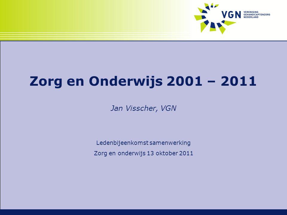 Zorg en Onderwijs 2001 – 2011 Jan Visscher, VGN Ledenbijeenkomst samenwerking Zorg en onderwijs 13 oktober 2011