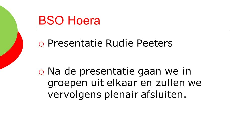 BSO Hoera  Presentatie Rudie Peeters  Na de presentatie gaan we in groepen uit elkaar en zullen we vervolgens plenair afsluiten.