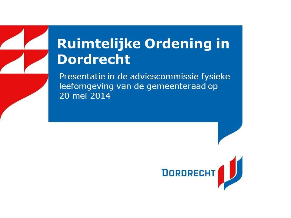 Ruimtelijke Ordening in Dordrecht Presentatie in de adviescommissie fysieke leefomgeving van de gemeenteraad op 20 mei 2014