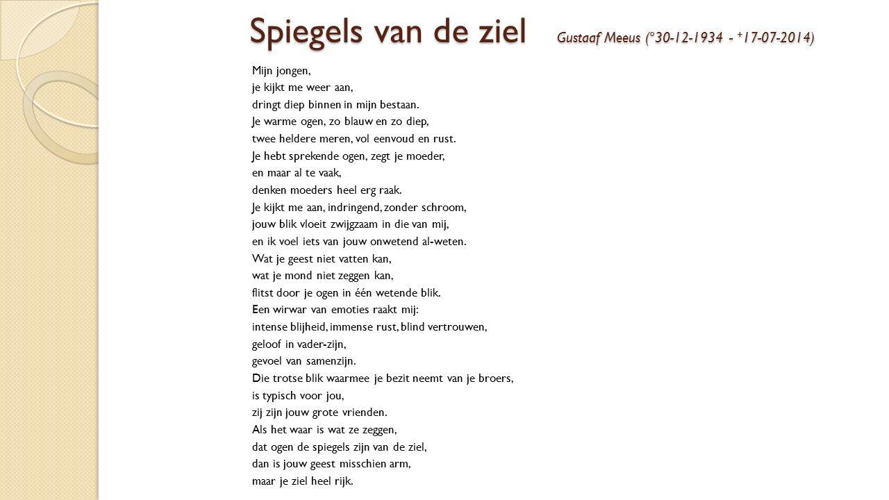 Spiegels van de ziel Gustaaf Meeus (°30-12-1934 - + 17-07-2014) Mijn jongen, je kijkt me weer aan, dringt diep binnen in mijn bestaan.