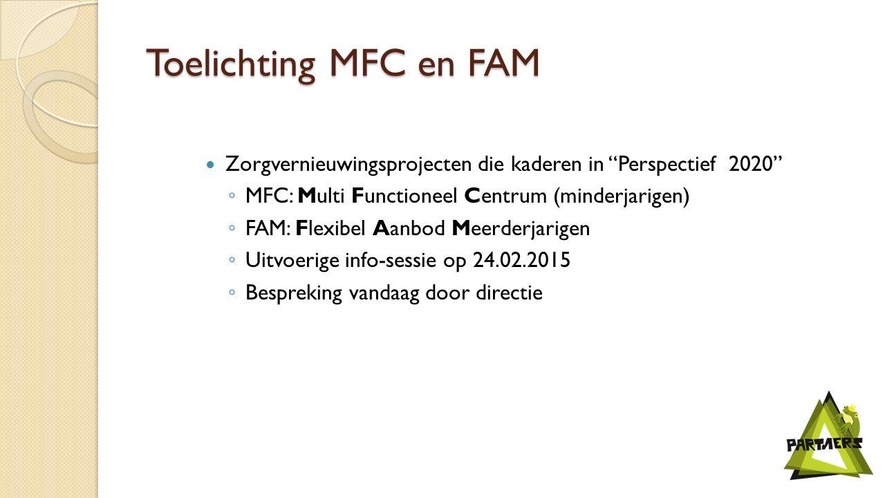Toelichting MFC en FAM Zorgvernieuwingsprojecten die kaderen in Perspectief 2020 ◦ MFC: Multi Functioneel Centrum (minderjarigen) ◦ FAM: Flexibel Aanbod Meerderjarigen ◦ Uitvoerige info-sessie op 24.02.2015 ◦ Bespreking vandaag door directie