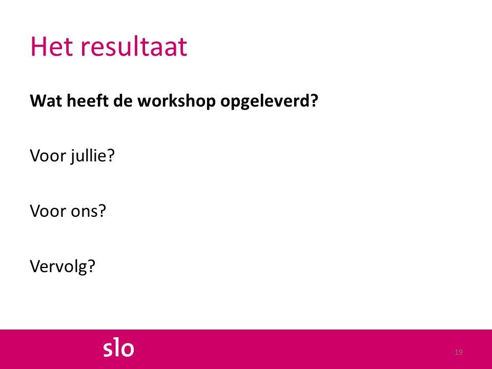 Het resultaat Wat heeft de workshop opgeleverd? Voor jullie? Voor ons? Vervolg? 19