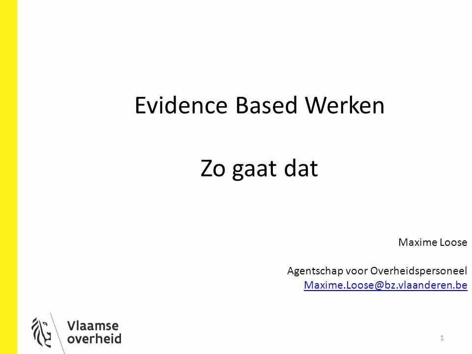 Evidence Based Werken Zo gaat dat 1 Maxime Loose Agentschap voor Overheidspersoneel Maxime.Loose@bz.vlaanderen.be