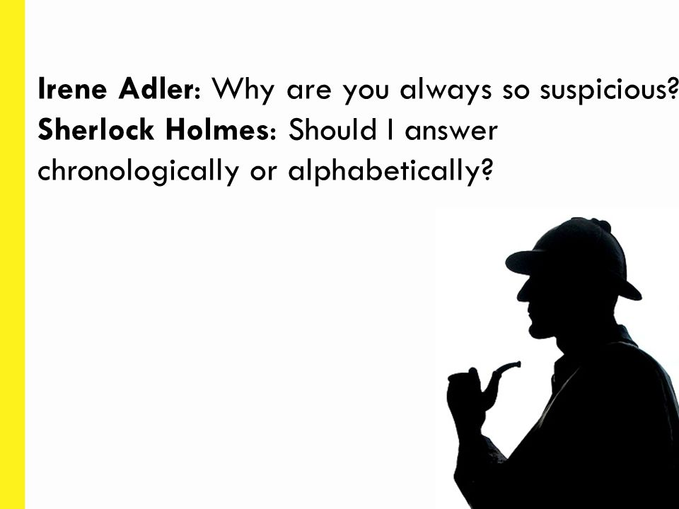 Irene Adler: Why are you always so suspicious? Sherlock Holmes: Should I answer chronologically or alphabetically?
