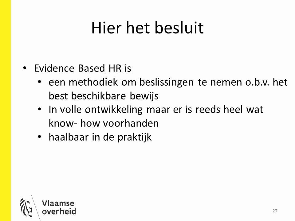 Hier het besluit 27 Evidence Based HR is een methodiek om beslissingen te nemen o.b.v. het best beschikbare bewijs In volle ontwikkeling maar er is re